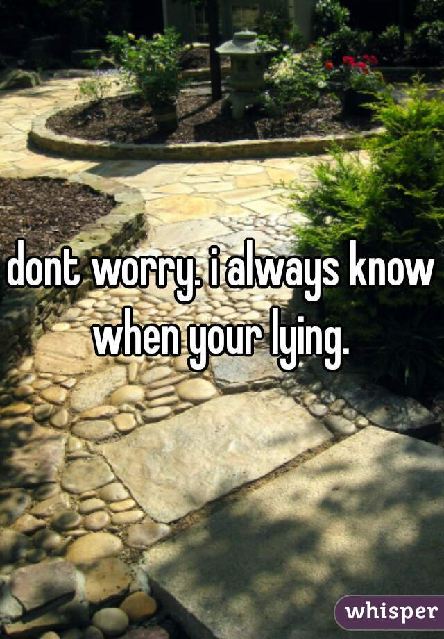 dont worry. i always know when your lying.