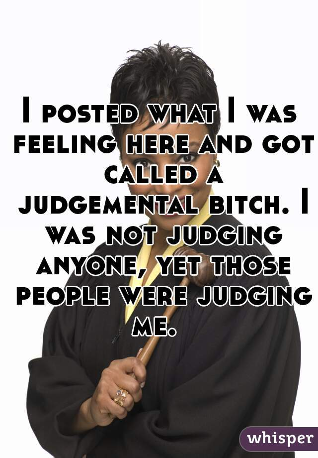 I posted what I was feeling here and got called a judgemental bitch. I was not judging anyone, yet those people were judging me.