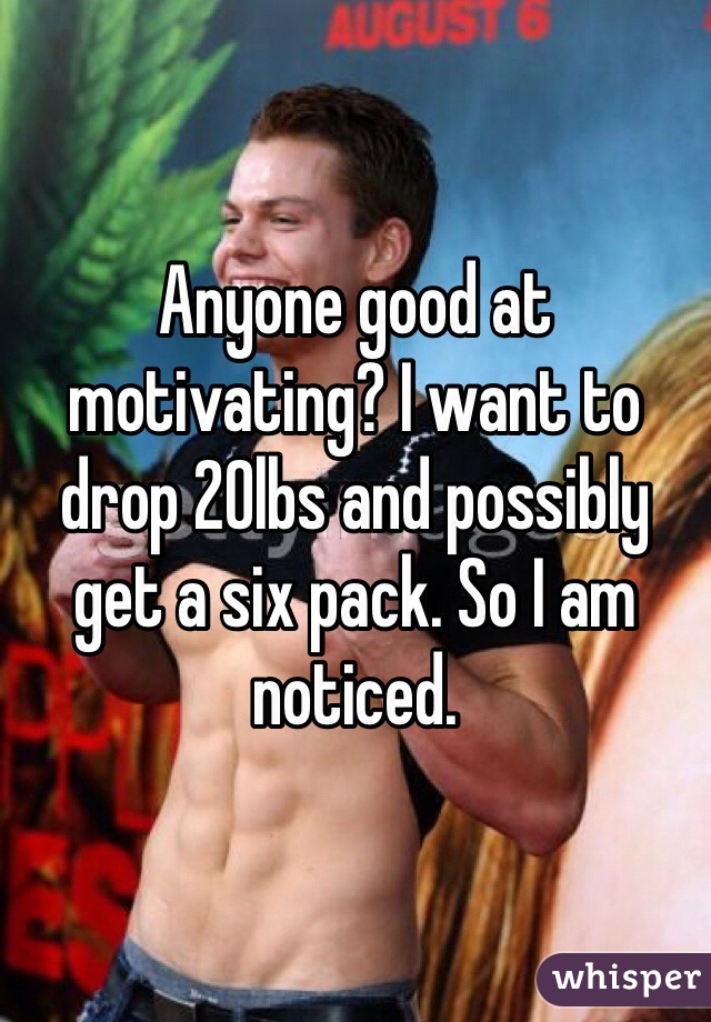 Anyone good at motivating? I want to drop 20lbs and possibly get a six pack. So I am noticed.