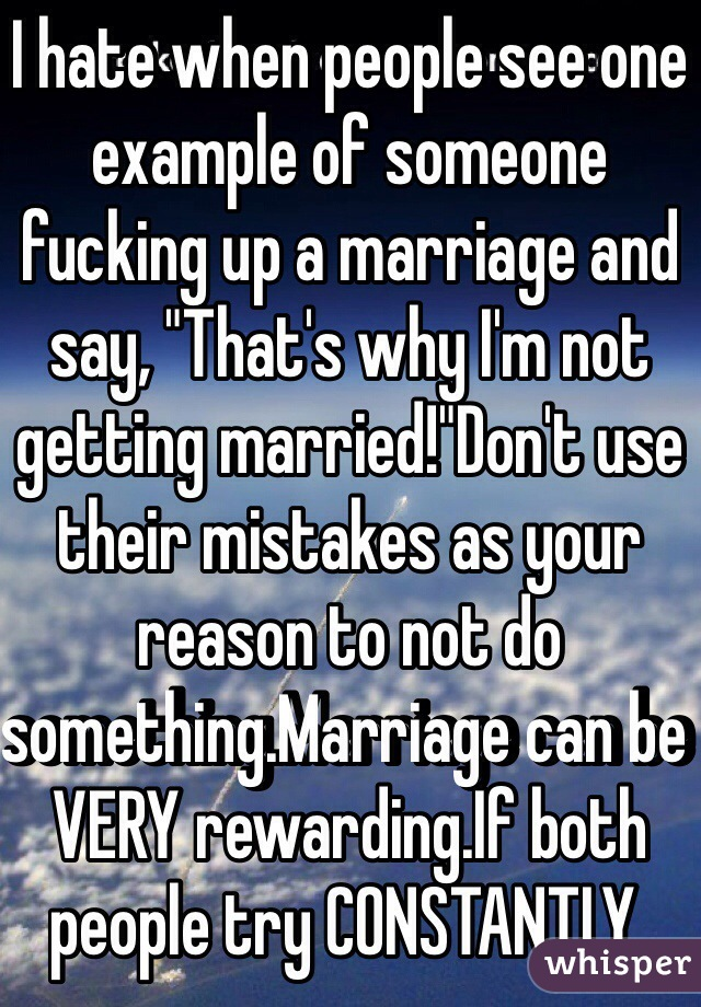 "I hate when people see one example of someone fucking up a marriage and say, ""That's why I'm not getting married!""Don't use their mistakes as your reason to not do something.Marriage can be VERY rewarding.If both people try CONSTANTLY."