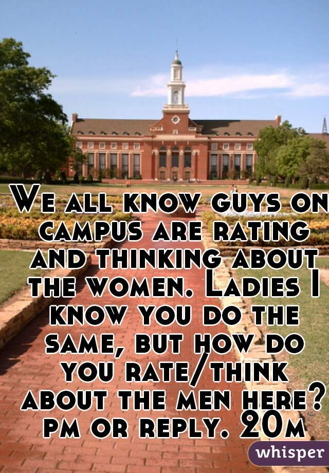 We all know guys on campus are rating and thinking about the women. Ladies I know you do the same, but how do you rate/think about the men here? pm or reply. 20m