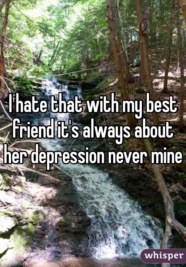 I hate that with my best friend it's always about her depression never mine