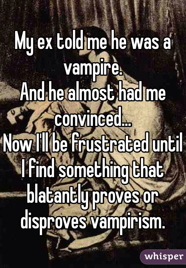 My ex told me he was a vampire. And he almost had me convinced... Now I'll be frustrated until I find something that blatantly proves or disproves vampirism.