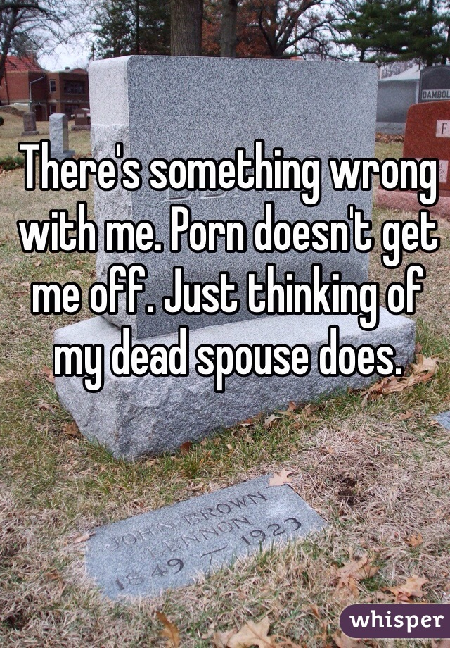 There's something wrong with me. Porn doesn't get me off. Just thinking of my dead spouse does.