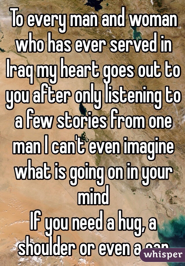 To every man and woman who has ever served in Iraq my heart goes out to you after only listening to a few stories from one man I can't even imagine what is going on in your mind If you need a hug, a shoulder or even a ear