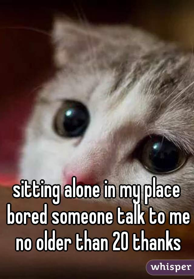 sitting alone in my place bored someone talk to me no older than 20 thanks