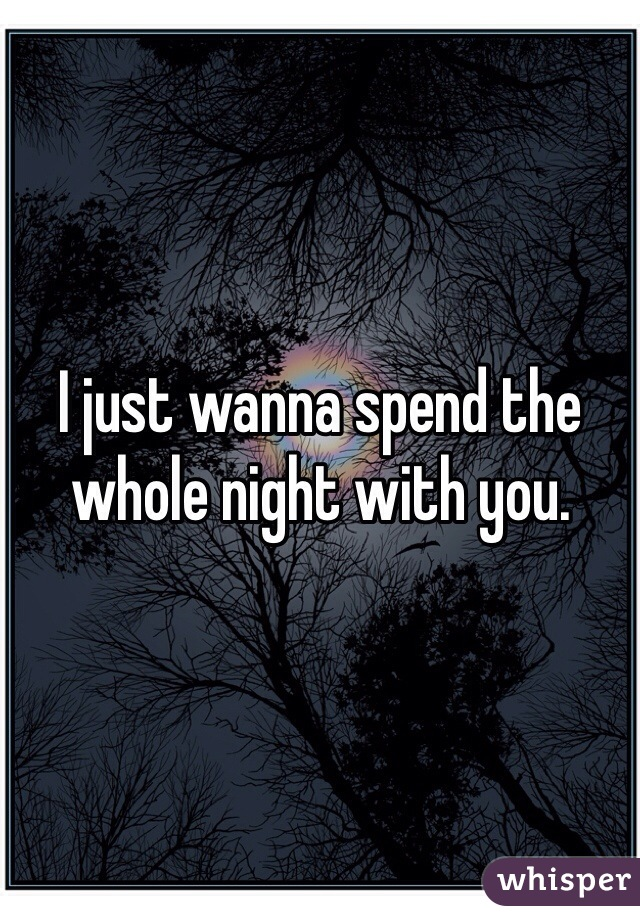 I just wanna spend the whole night with you.