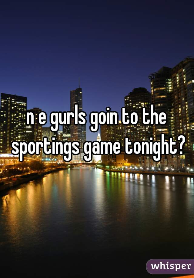 n e gurls goin to the sportings game tonight?