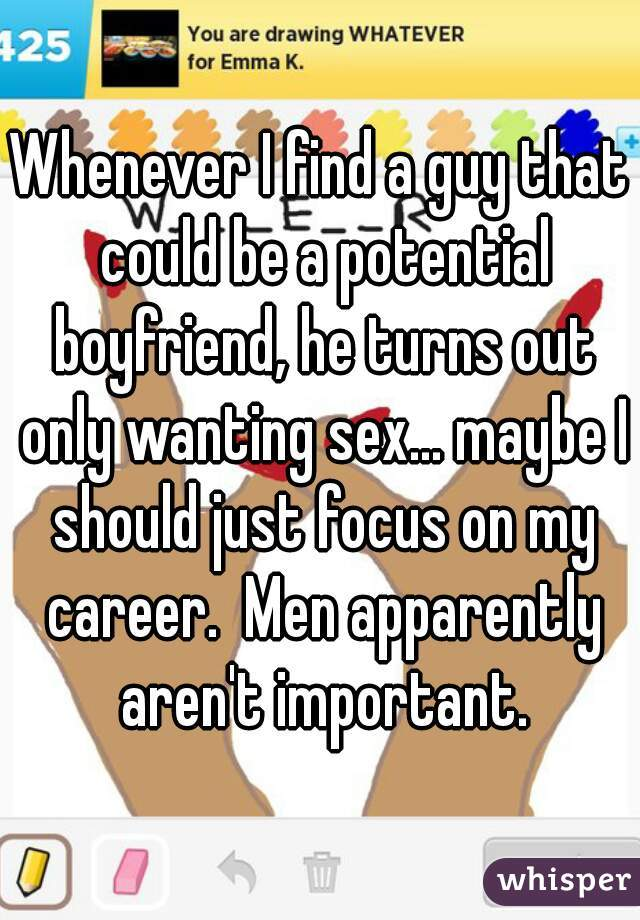 Whenever I find a guy that could be a potential boyfriend, he turns out only wanting sex... maybe I should just focus on my career.  Men apparently aren't important.