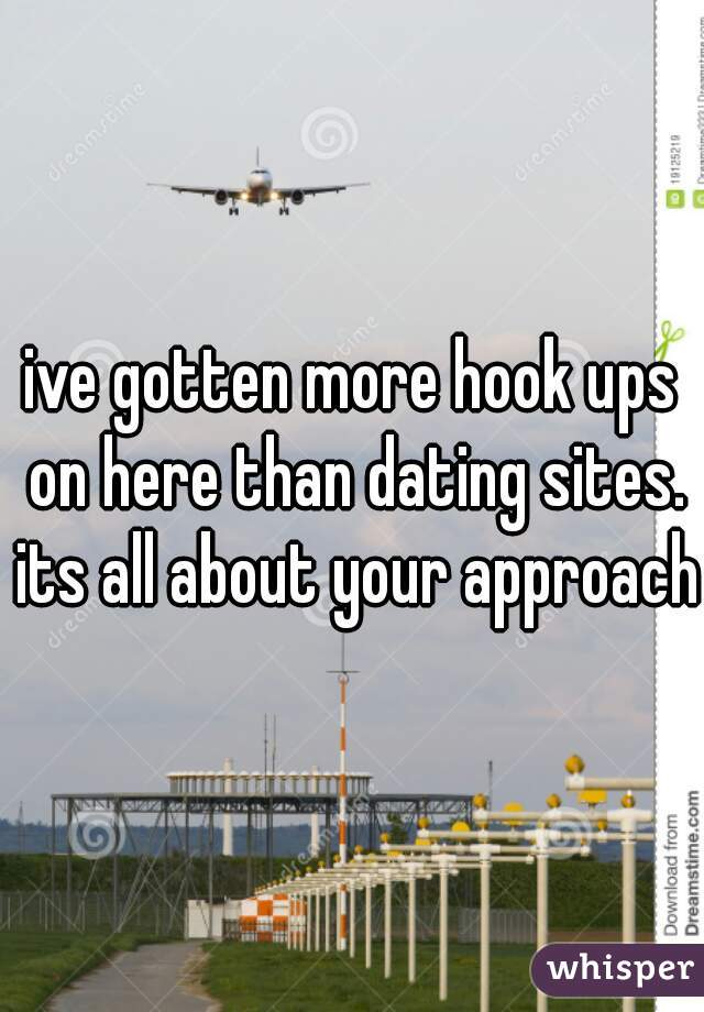 ive gotten more hook ups on here than dating sites. its all about your approach