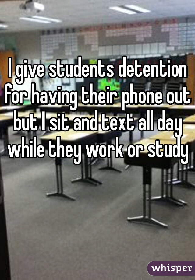 I give students detention for having their phone out but I sit and text all day while they work or study