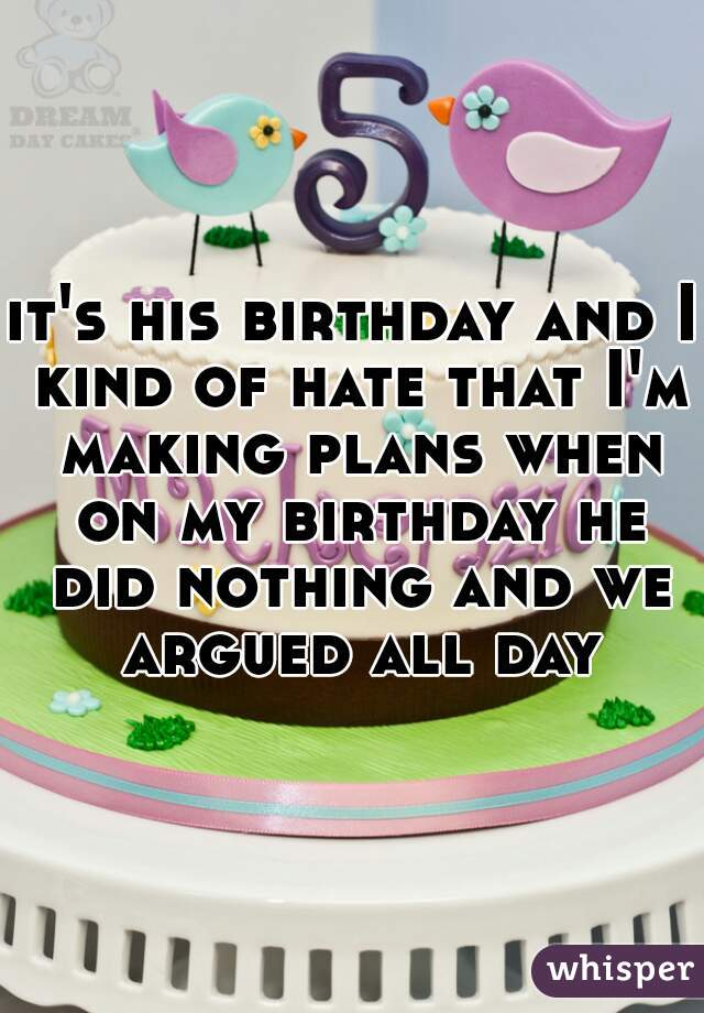 it's his birthday and I kind of hate that I'm making plans when on my birthday he did nothing and we argued all day