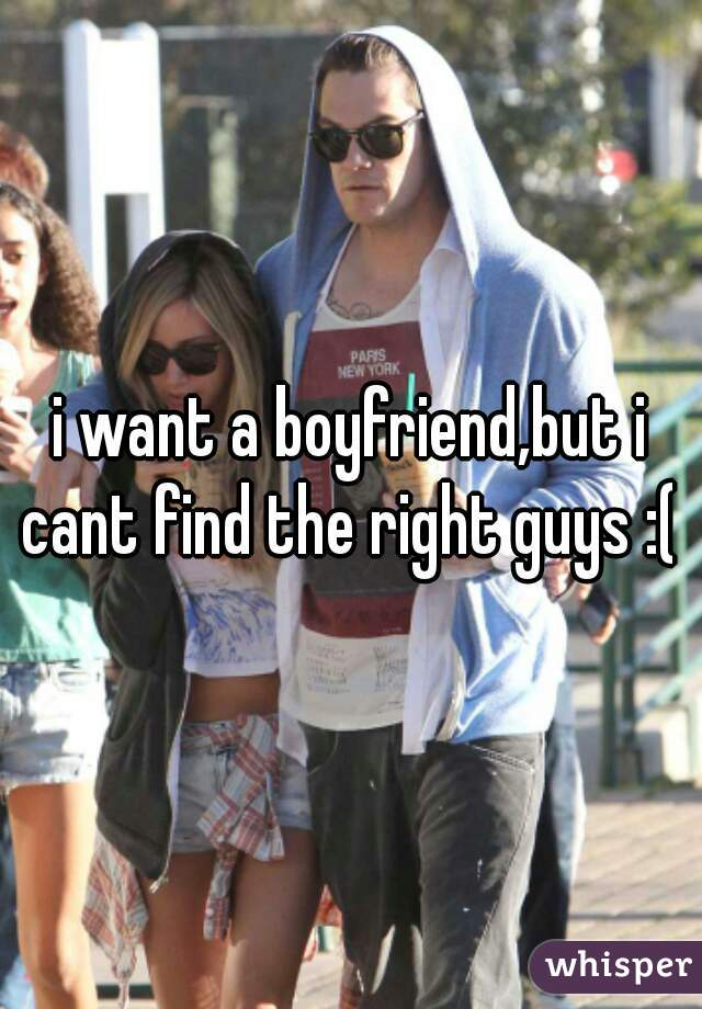 i want a boyfriend,but i cant find the right guys :(