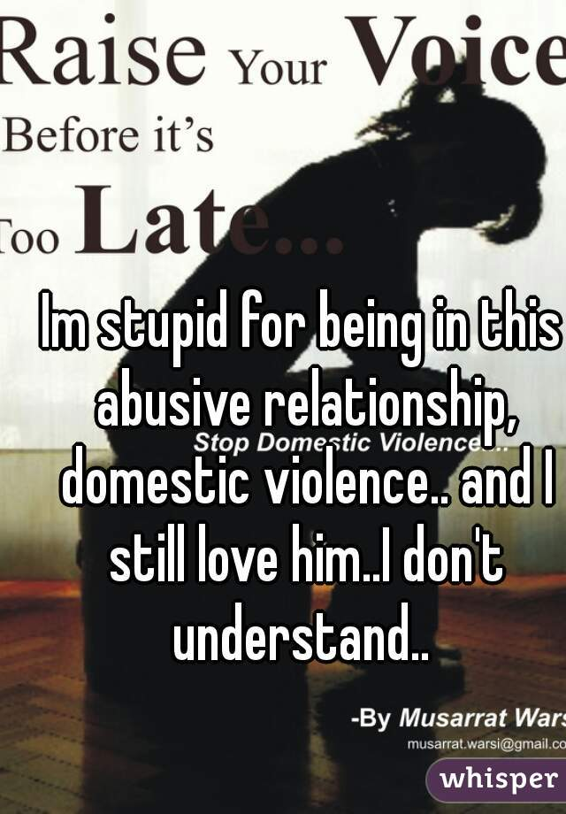 Im stupid for being in this abusive relationship, domestic violence.. and I still love him..I don't understand..