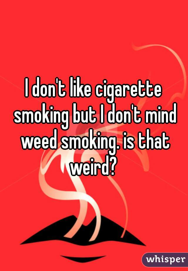 I don't like cigarette smoking but I don't mind weed smoking. is that weird?
