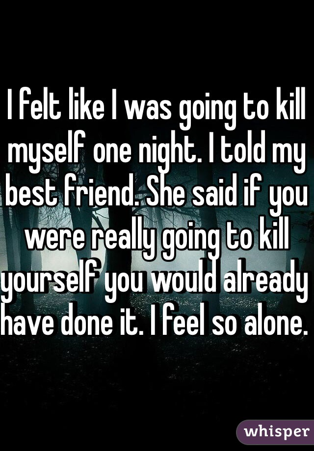 I felt like I was going to kill myself one night. I told my best friend. She said if you were really going to kill yourself you would already have done it. I feel so alone.