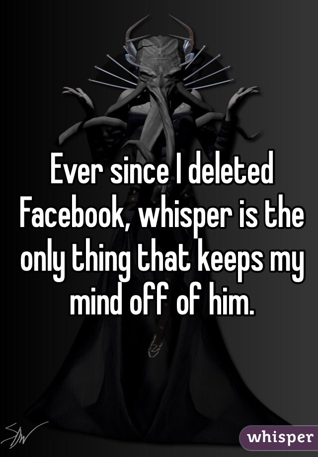 Ever since I deleted Facebook, whisper is the only thing that keeps my mind off of him.