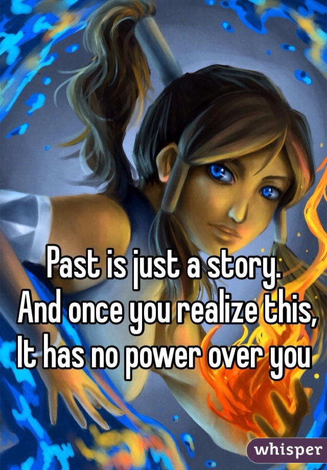 Past is just a story.  And once you realize this,  It has no power over you