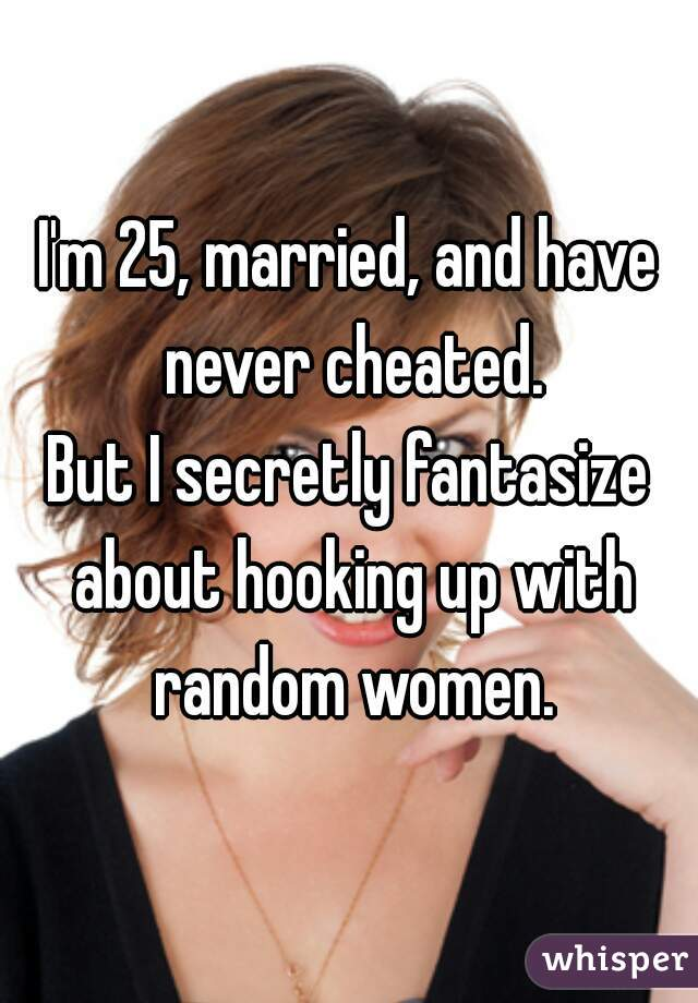 I'm 25, married, and have never cheated. But I secretly fantasize about hooking up with random women.