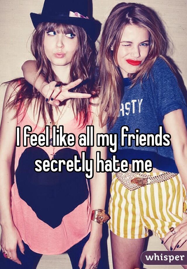 I feel like all my friends secretly hate me