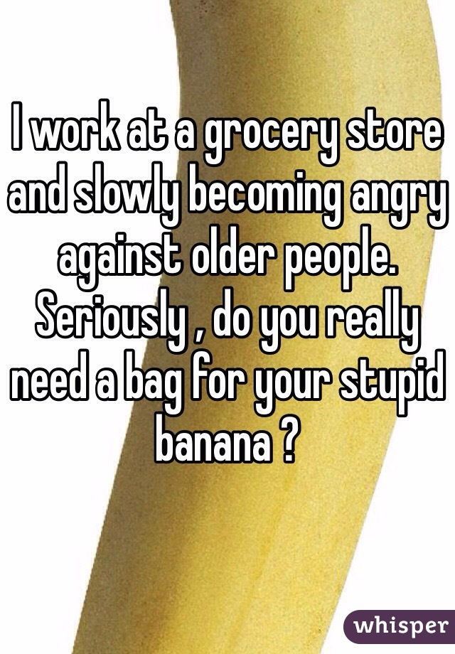 I work at a grocery store and slowly becoming angry against older people. Seriously , do you really need a bag for your stupid banana ?