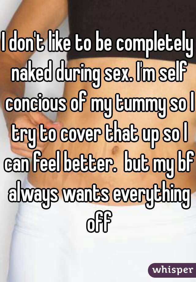 I don't like to be completely naked during sex. I'm self concious of my tummy so I try to cover that up so I can feel better.  but my bf always wants everything off