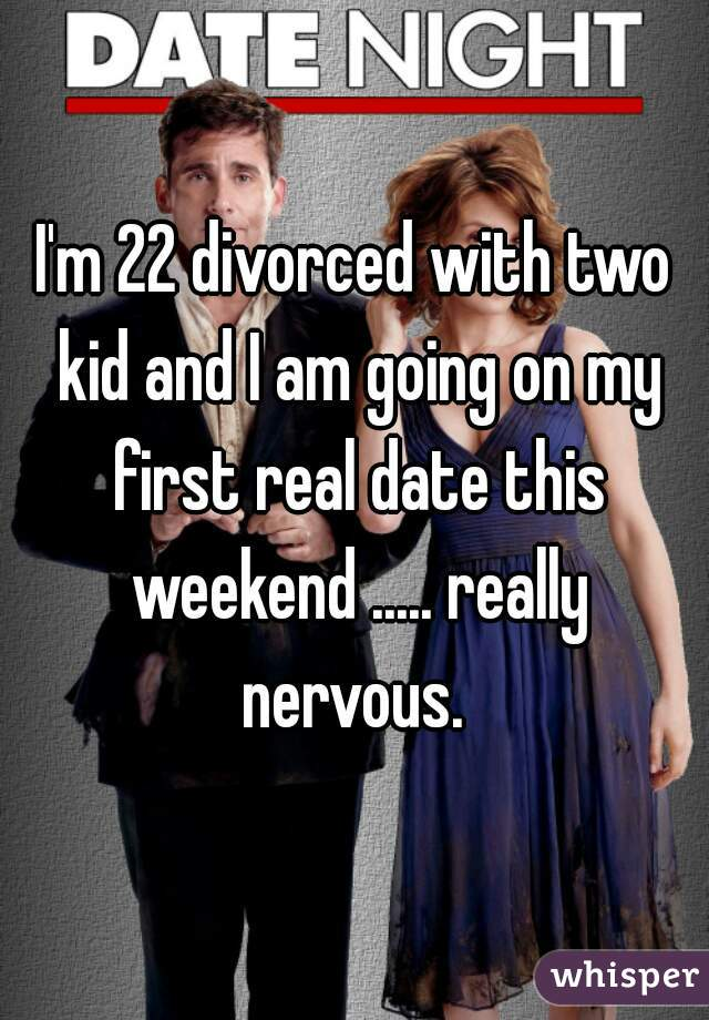 I'm 22 divorced with two kid and I am going on my first real date this weekend ..... really nervous.