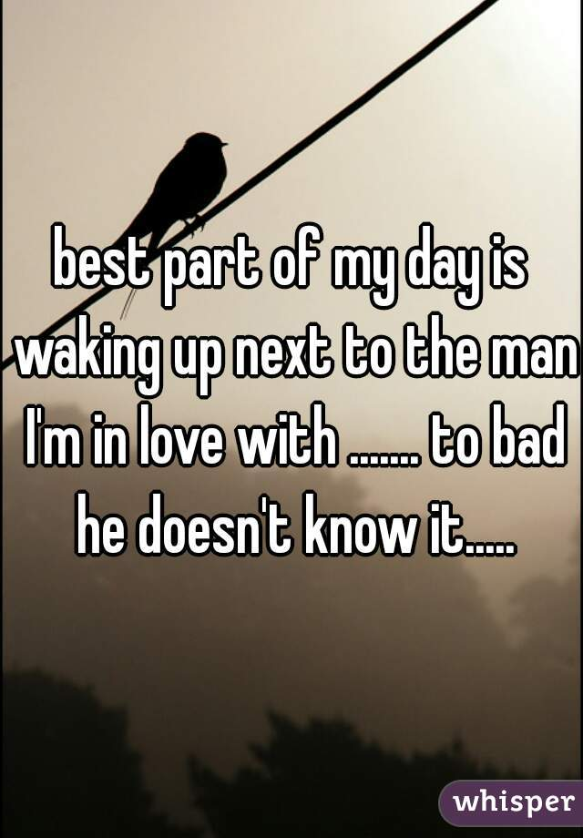 best part of my day is waking up next to the man I'm in love with ....... to bad he doesn't know it.....