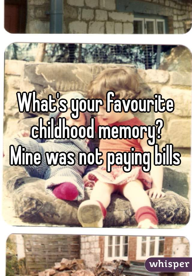 What's your favourite childhood memory? Mine was not paying bills