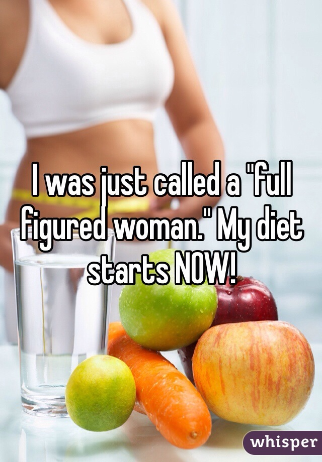 "I was just called a ""full figured woman."" My diet starts NOW!"