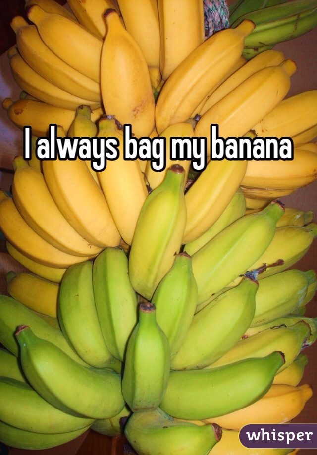 I always bag my banana