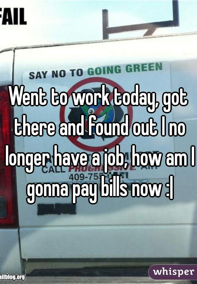 Went to work today, got there and found out I no longer have a job, how am I gonna pay bills now :|
