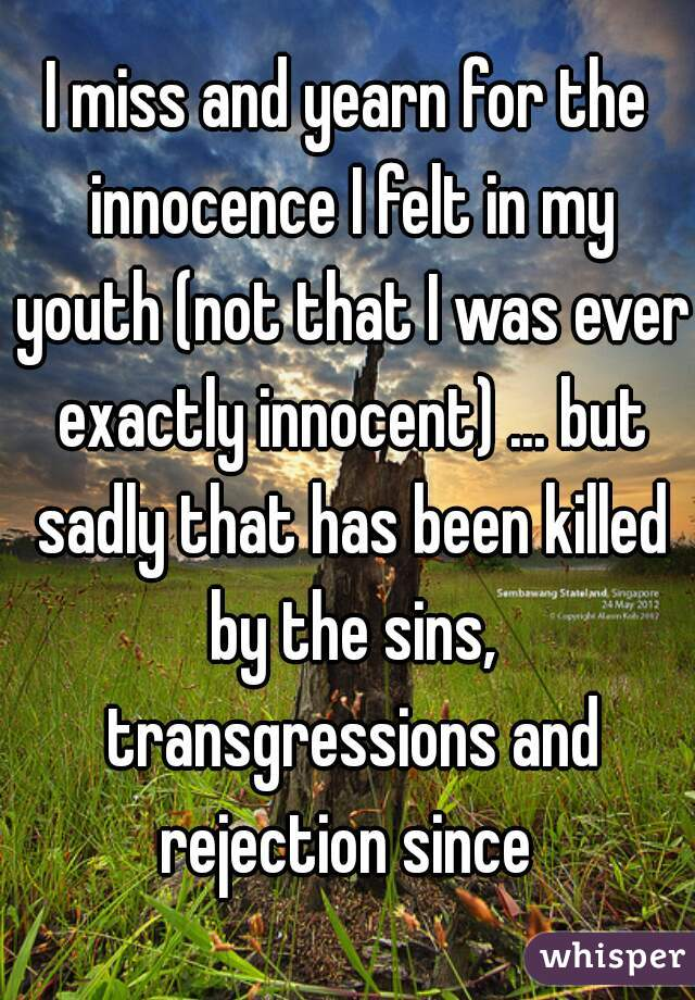 I miss and yearn for the innocence I felt in my youth (not that I was ever exactly innocent) ... but sadly that has been killed by the sins, transgressions and rejection since