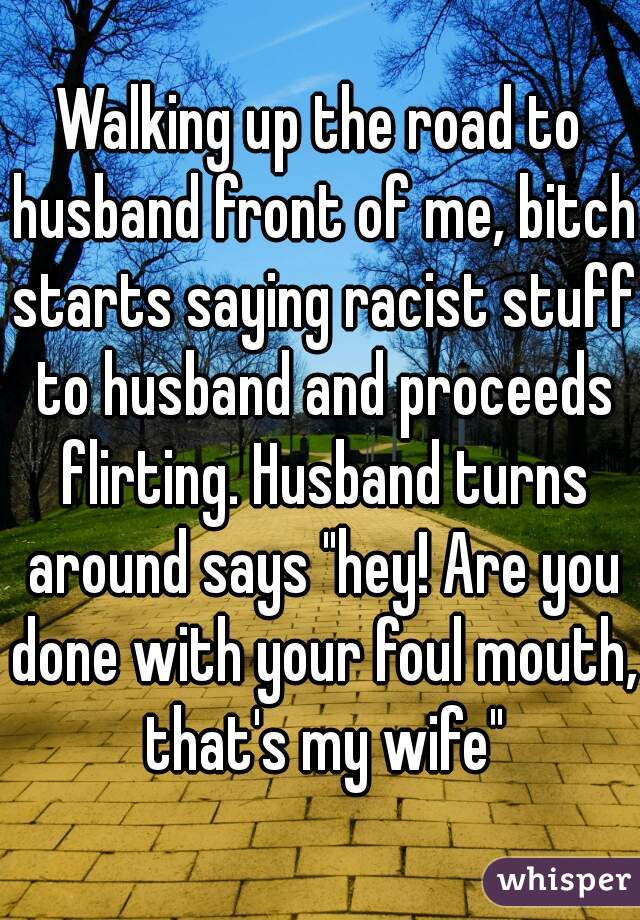 "Walking up the road to husband front of me, bitch starts saying racist stuff to husband and proceeds flirting. Husband turns around says ""hey! Are you done with your foul mouth, that's my wife"""