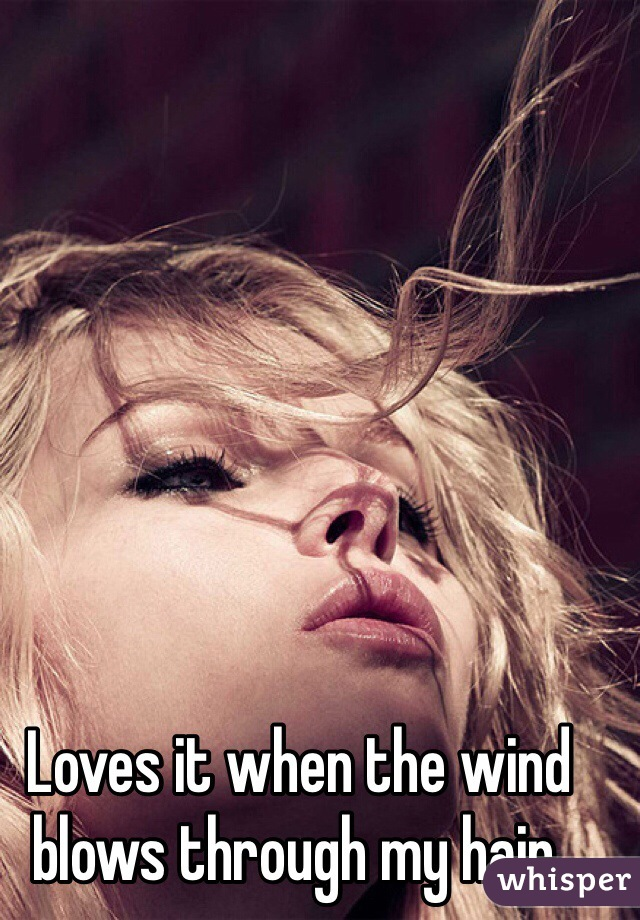 Loves it when the wind blows through my hair.