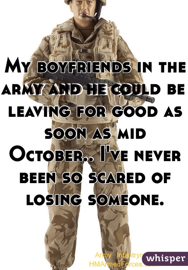 My boyfriends in the army and he could be leaving for good as soon as mid October.. I've never been so scared of losing someone.