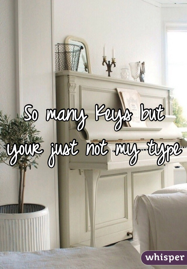 So many Keys but your just not my type