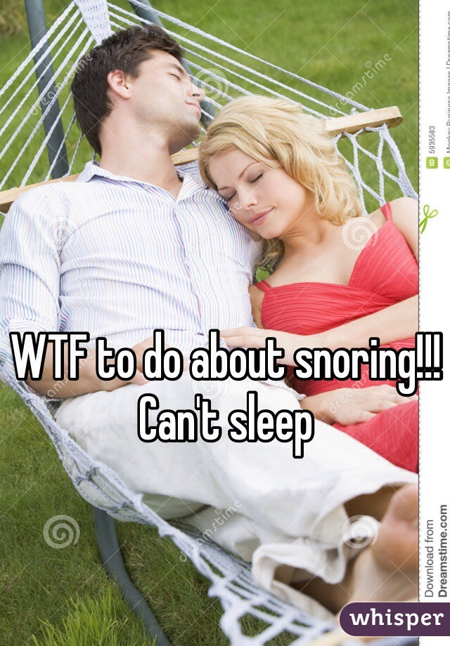 WTF to do about snoring!!! Can't sleep