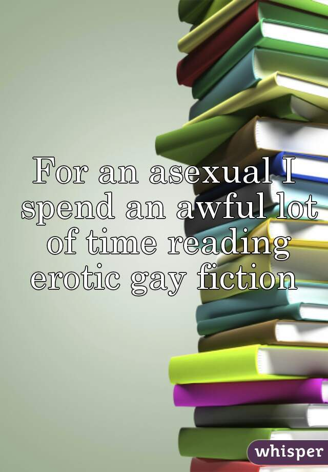 For an asexual I spend an awful lot of time reading erotic gay fiction
