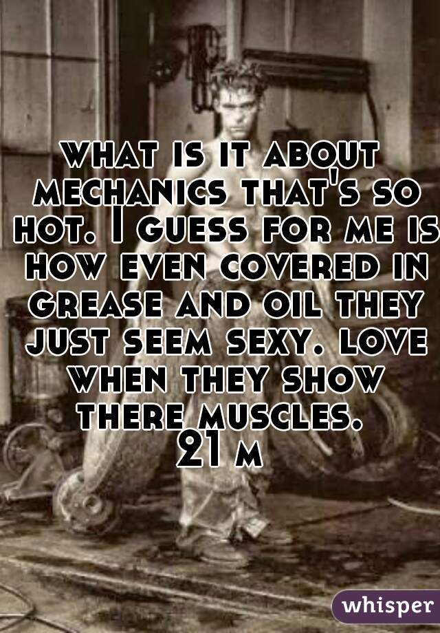 what is it about mechanics that's so hot. I guess for me is how even covered in grease and oil they just seem sexy. love when they show there muscles.  21 m