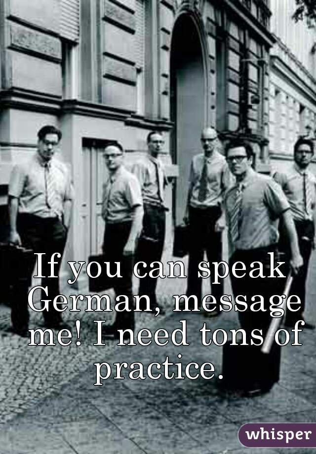 If you can speak German, message me! I need tons of practice.