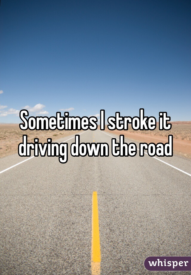 Sometimes I stroke it driving down the road