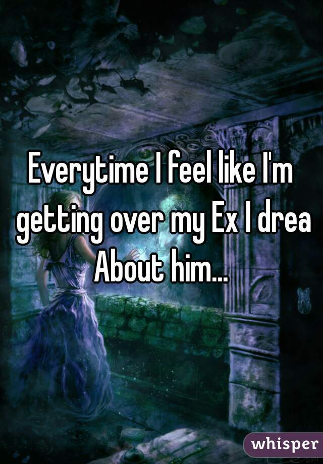 Everytime I feel like I'm getting over my Ex I dream  About him...