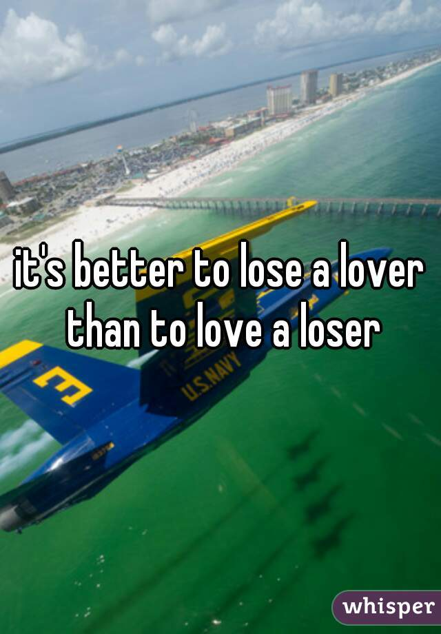 it's better to lose a lover than to love a loser
