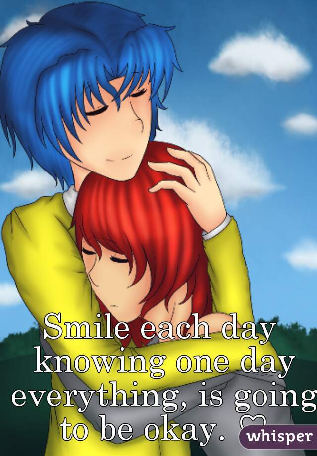 Smile each day knowing one day everything, is going to be okay. ♡