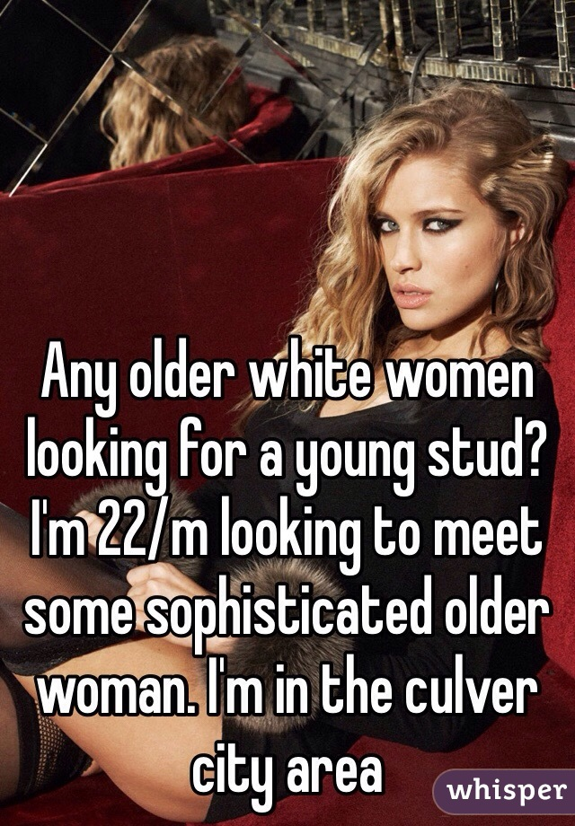 Any older white women looking for a young stud? I'm 22/m looking to meet some sophisticated older woman. I'm in the culver city area