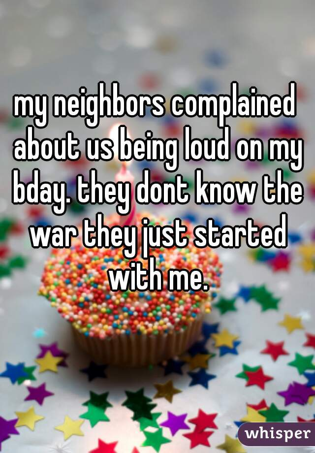 my neighbors complained about us being loud on my bday. they dont know the war they just started with me.