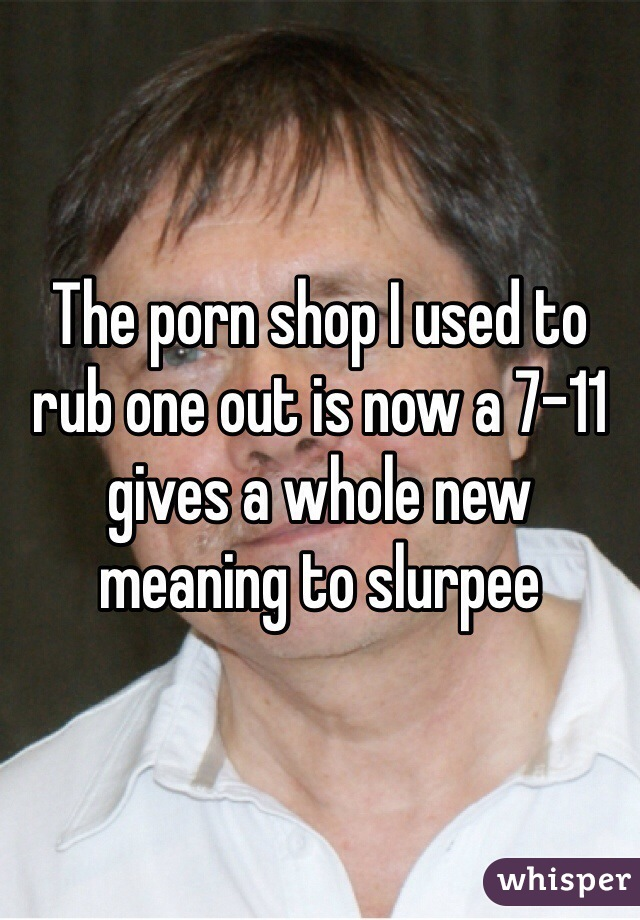 The porn shop I used to rub one out is now a 7-11 gives a whole new meaning to slurpee