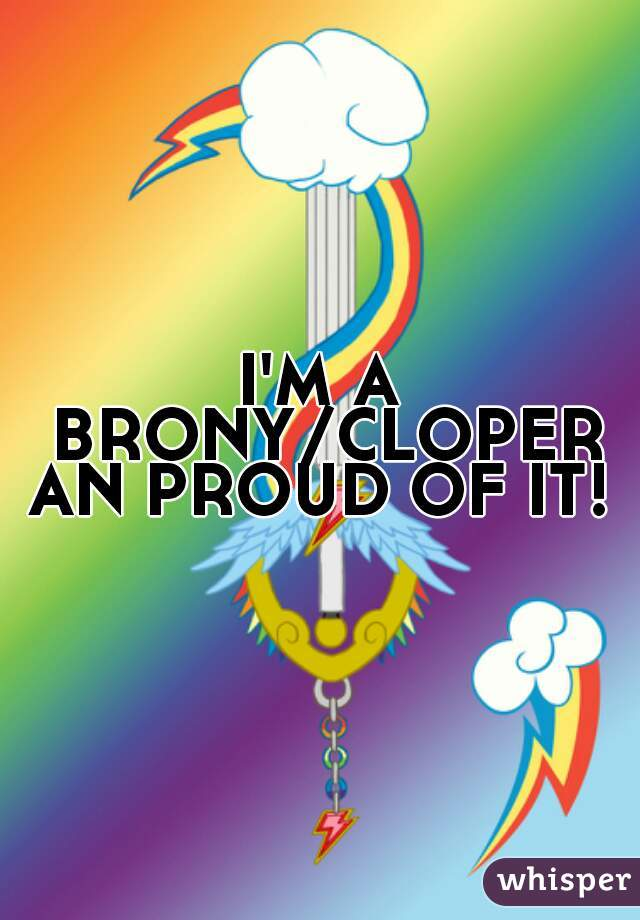 I'M A BRONY/CLOPER AN PROUD OF IT!