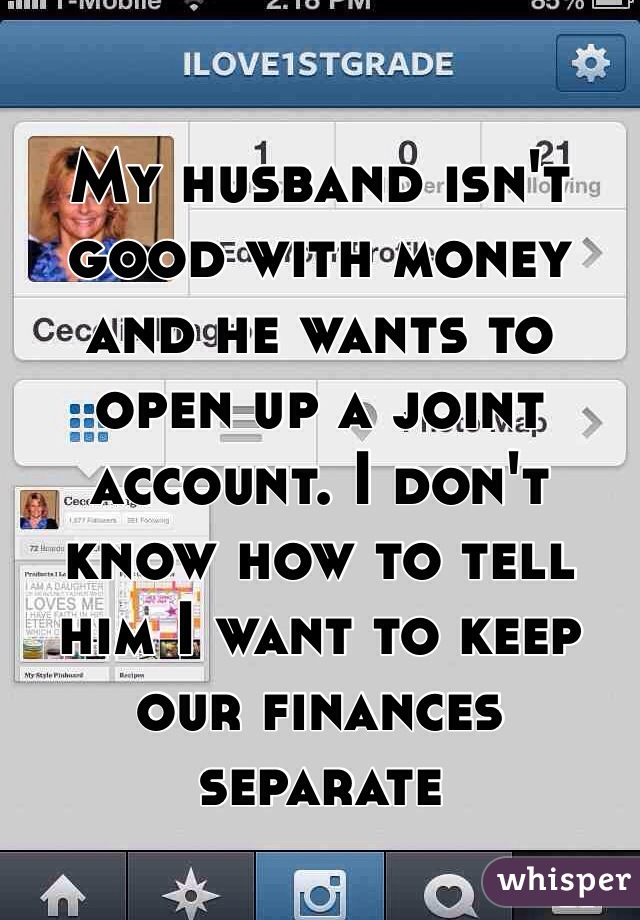 My husband isn't good with money and he wants to open up a joint account. I don't know how to tell him I want to keep our finances separate